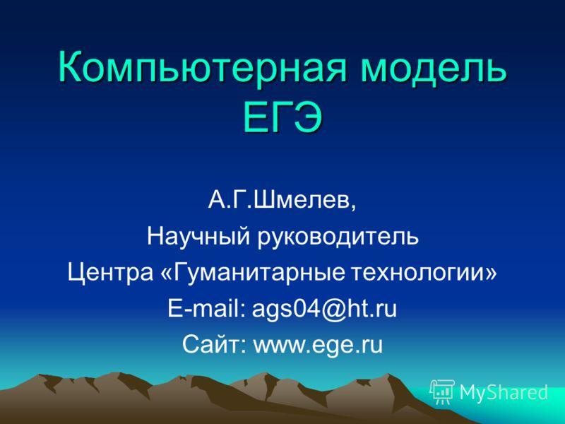 Компьютерная модель ЕГЭ А.Г.Шмелев, Научный руководитель Центра «Гуманитарные технологии» E-mail: ags04@ht.ru Сайт: www.ege.ru