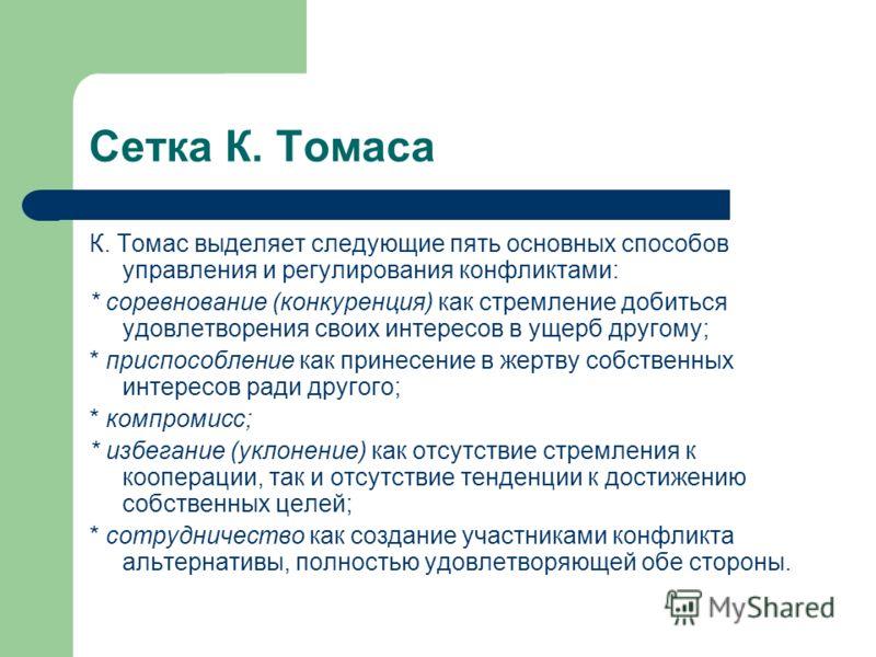 Сетка К. Томаса К. Томас выделяет следующие пять основных способов управления и регулирования конфликтами: * соревнование (конкуренция) как стремление добиться удовлетворения своих интересов в ущерб другому; * приспособление как принесение в жертву