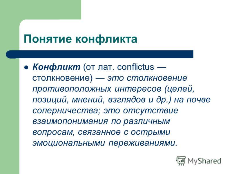 Понятие конфликта Конфликт (от лат. conflictus столкновение) это столкновение противоположных интересов (целей, позиций, мнений, взглядов и др.) на почве соперничества; это отсутствие взаимопонимания по различным вопросам, связанное с острыми эмоцион