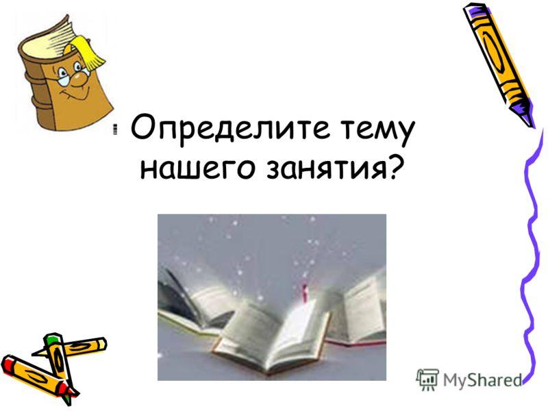 Определите тему нашего занятия?