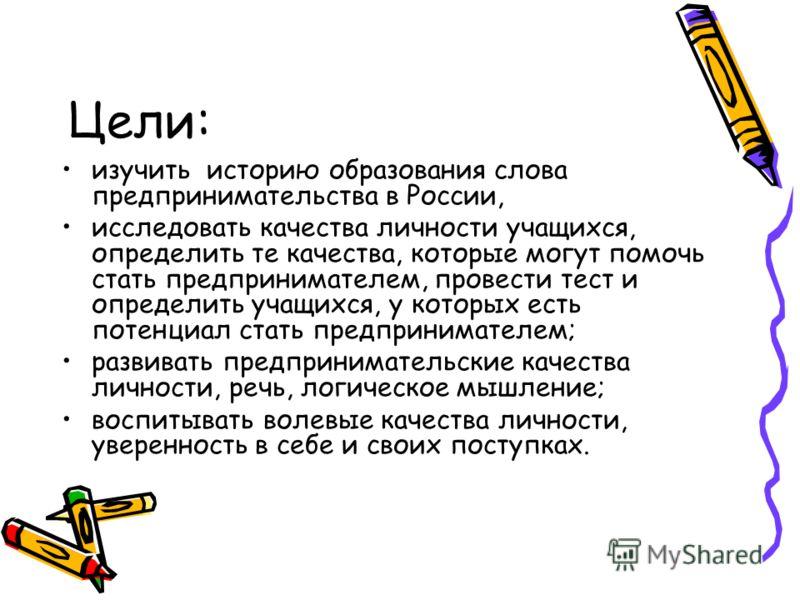 Цели: изучить историю образования слова предпринимательства в России, исследовать качества личности учащихся, определить те качества, которые могут помочь стать предпринимателем, провести тест и определить учащихся, у которых есть потенциал стать пре