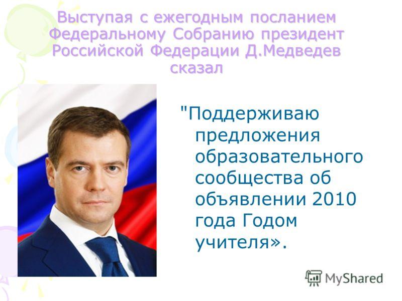 Выступая с ежегодным посланием Федеральному Собранию президент Российской Федерации Д.Медведев сказал Поддерживаю предложения образовательного сообщества об объявлении 2010 года Годом учителя».