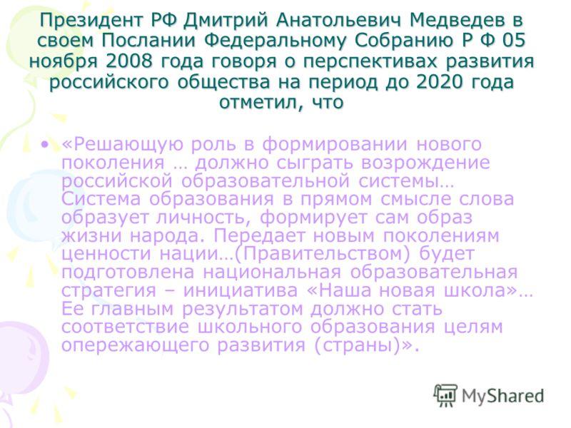 Президент РФ Дмитрий Анатольевич Медведев в своем Послании Федеральному Собранию Р Ф 05 ноября 2008 года говоря о перспективах развития российского общества на период до 2020 года отметил, что «Решающую роль в формировании нового поколения … должно с