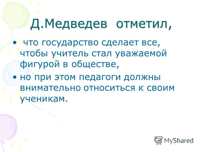 Д.Медведев отметил, что государство сделает все, чтобы учитель стал уважаемой фигурой в обществе, но при этом педагоги должны внимательно относиться к своим ученикам.