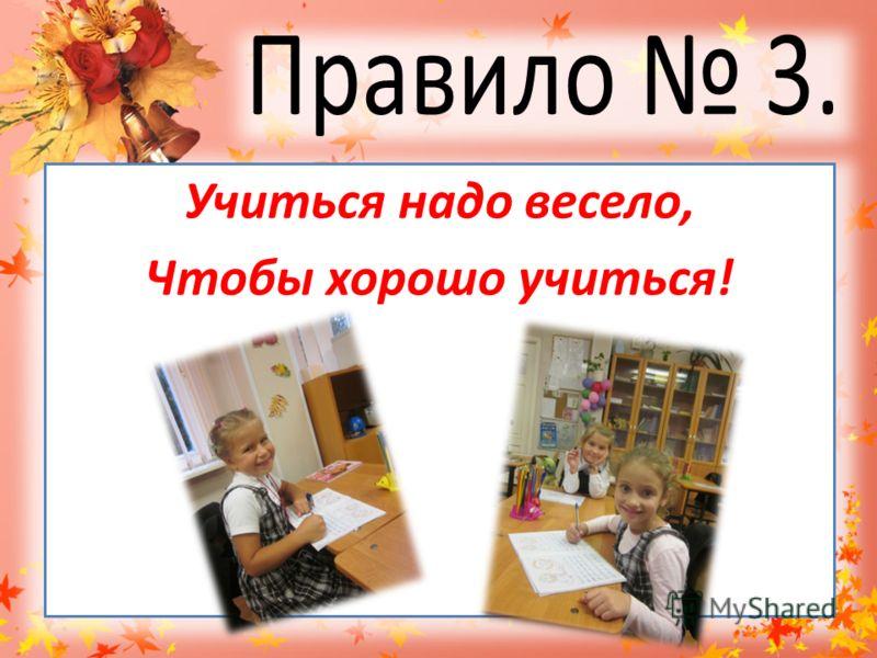 Учиться надо весело, Чтобы хорошо учиться!
