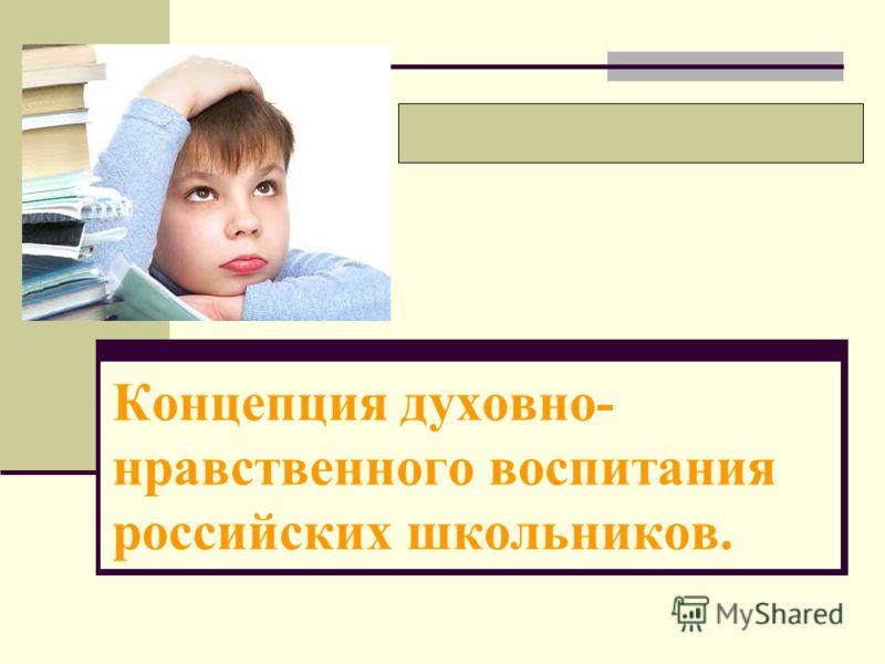 Концепция духовно- нравственного воспитания российских школьников.