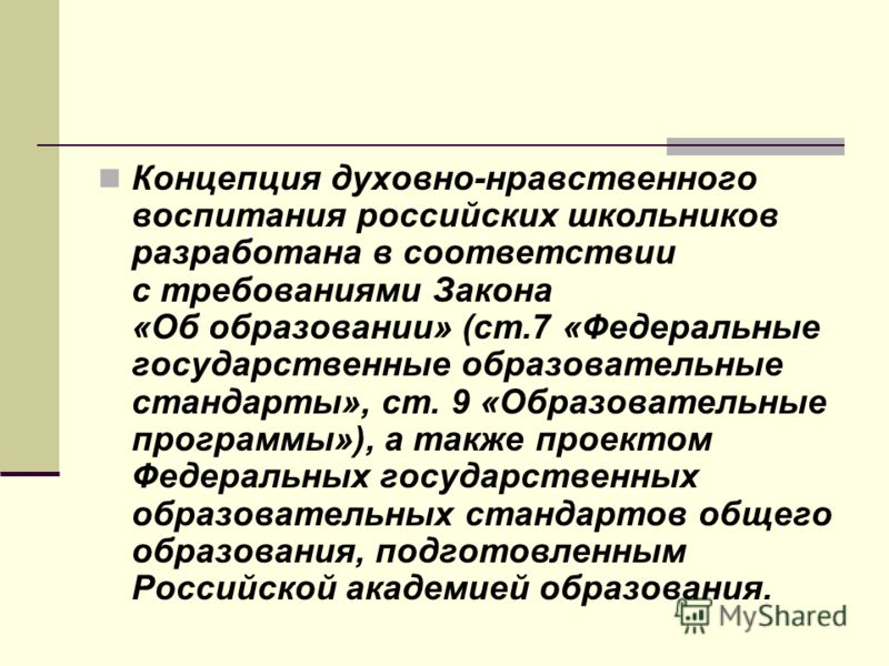 Концепция духовно-нравственного воспитания российских школьников разработана в соответствии с требованиями Закона «Об образовании» (ст.7 «Федеральные государственные образовательные стандарты», ст. 9 «Образовательные программы»), а также проектом Фед
