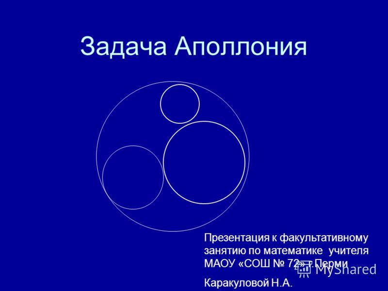 Задача Аполлония Презентация к факультативному занятию по математике учителя МАОУ «СОШ 72» г.Перми Каракуловой Н.А.