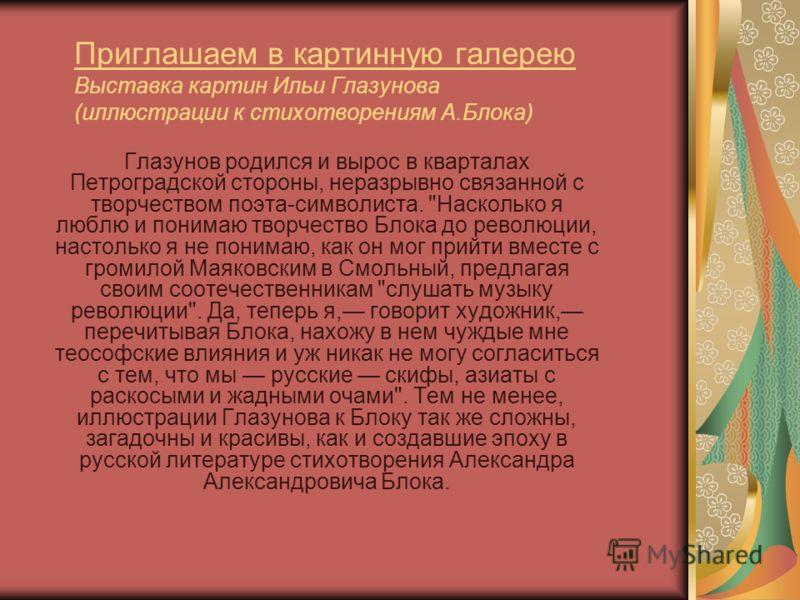 Приглашаем в картинную галерею Выставка картин Ильи Глазунова (иллюстрации к стихотворениям А.Блока) Глазунов родился и вырос в кварталах Петроградской стороны, неразрывно связанной с творчеством поэта-символиста.