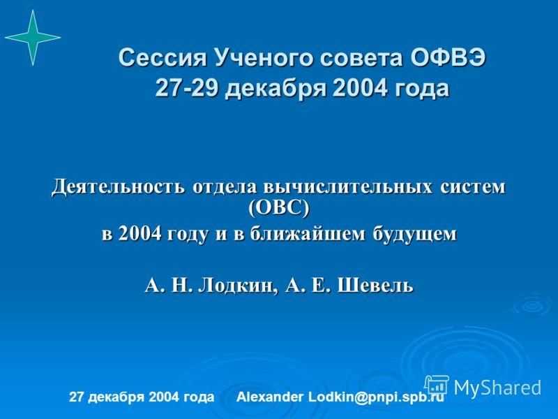 Сессия Ученого совета ОФВЭ 27-29 декабря 2004 года Деятельность отдела вычислительных систем (ОВС) в 2004 году и в ближайшем будущем А. Н. Лодкин, А. Е. Шевель 27 декабря 2004 годаAlexander Lodkin@pnpi.spb.ru