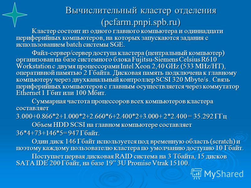 Вычислительный кластер отделения (pcfarm.pnpi.spb.ru) Кластер состоит из одного главного компьютера и одиннадцати периферийных компьютеров, на которых запускаются задания с использованием batch системы SGE. Файл-сервер/сервер доступа кластера (центра