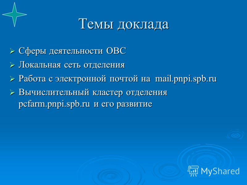 Темы доклада Сферы деятельности ОВС Сферы деятельности ОВС Локальная сеть отделения Локальная сеть отделения Работа с электронной почтой на mail.pnpi.spb.ru Работа с электронной почтой на mail.pnpi.spb.ru Вычислительный кластер отделения pcfarm.pnpi.