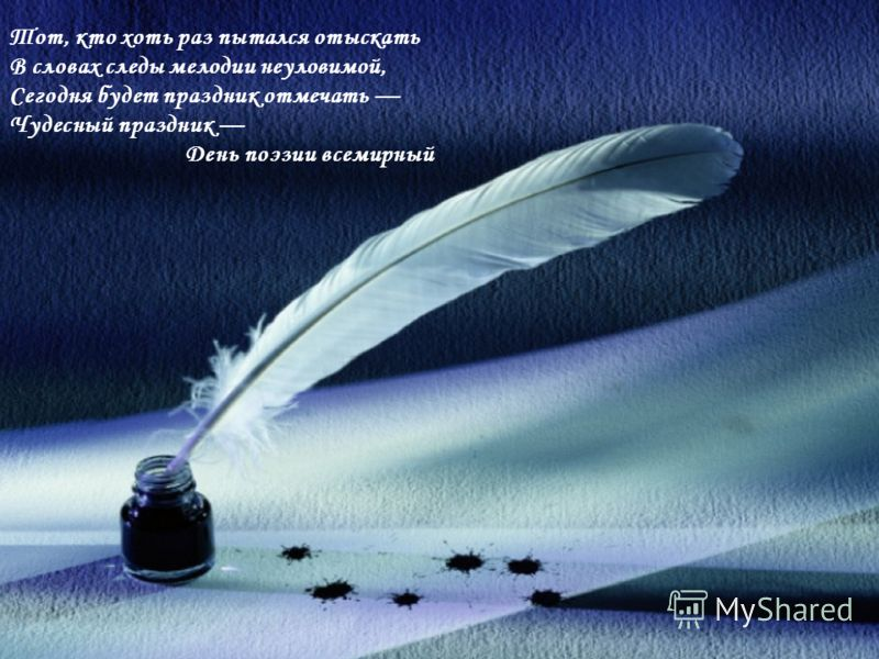 Тот, кто хоть раз пытался отыскать В словах следы мелодии неуловимой, Сегодня будет праздник отмечать Чудесный праздник День поэзии всемирный