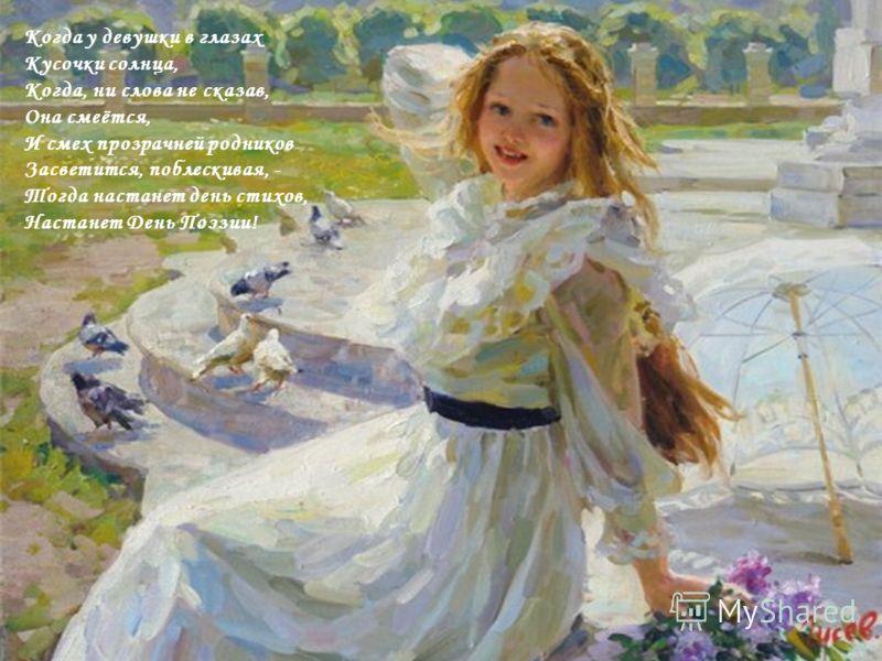 Когда у девушки в глазах Кусочки солнца, Когда, ни слова не сказав, Она смеётся, И смех прозрачней родников Засветится, поблескивая, - Тогда настанет день стихов, Настанет День Поэзии!