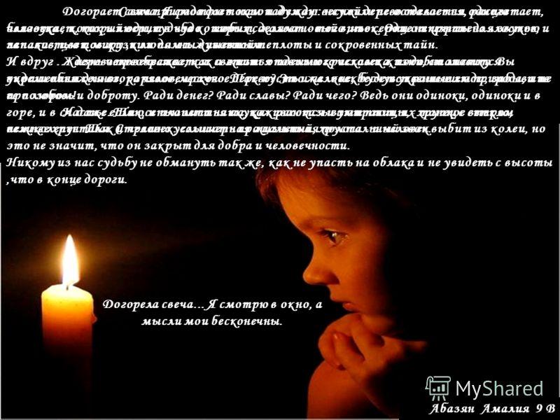 Абазян Амалия 9 В Догорает свеча. Я смотрю в окно и думаю: неужели не осталось ни одного человека, который верит в чудо, любит, жалеет - того,чье сердце не изранено злостью и ненавистью к миру,к людям и животным. Жизнь человечества, как и жизнь отдел