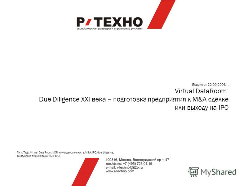 Версия от 22.09.2008 г. Virtual DataRoom: Due Diligence XXI века – подготовка предприятия к M&A сделке или выходу на IPO Тэги/Tags: Virtual DataRoom, VDR, конфиденциальность, M&A, IPO, due diligence, Виртуальная Комната Данных, ВКД