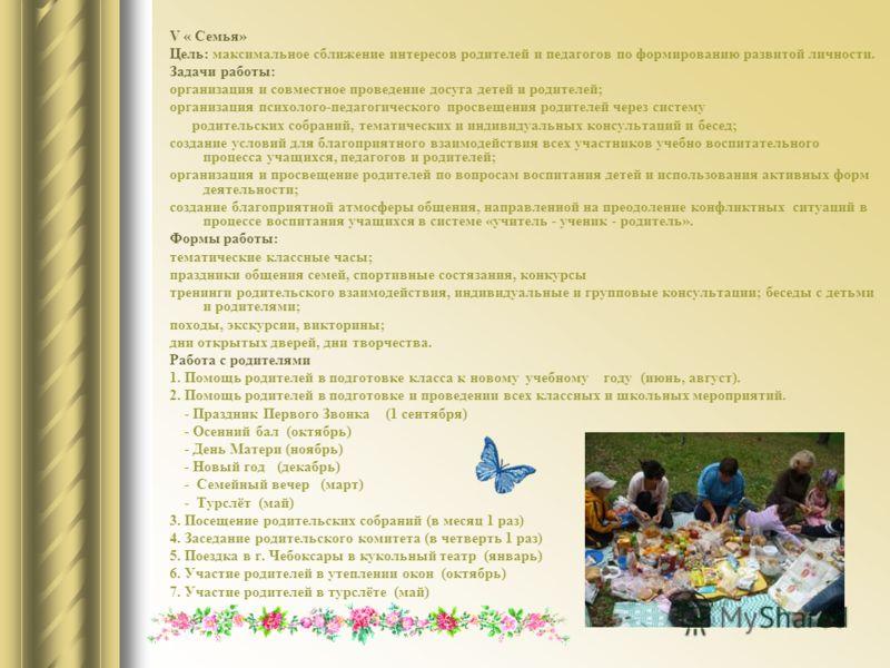 V « Семья» Цель: максимальное сближение интересов родителей и педагогов по формированию развитой личности. Задачи работы: организация и совместное проведение досуга детей и родителей; организация психолого-педагогического просвещения родителей через