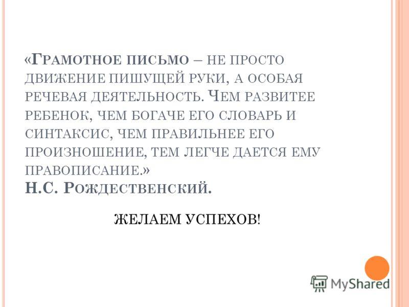« Г РАМОТНОЕ ПИСЬМО – НЕ ПРОСТО ДВИЖЕНИЕ ПИШУЩЕЙ РУКИ, А ОСОБАЯ РЕЧЕВАЯ ДЕЯТЕЛЬНОСТЬ. Ч ЕМ РАЗВИТЕЕ РЕБЕНОК, ЧЕМ БОГАЧЕ ЕГО СЛОВАРЬ И СИНТАКСИС, ЧЕМ ПРАВИЛЬНЕЕ ЕГО ПРОИЗНОШЕНИЕ, ТЕМ ЛЕГЧЕ ДАЕТСЯ ЕМУ ПРАВОПИСАНИЕ.» Н.С. Р ОЖДЕСТВЕНСКИЙ. ЖЕЛАЕМ УСПЕХОВ