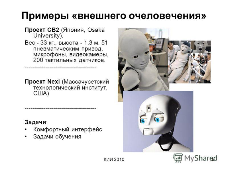 КИИ 20105 Примеры «внешнего очеловечения» Проект CB2 (Япония, Osaka University). Вес - 33 кг., высота - 1,3 м. 51 пневматическим привод, микрофоны, видеокамеры, 200 тактильных датчиков. ------------------------------------ Проект Nexi (Массачусетский