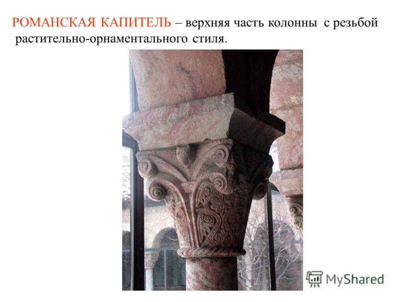 РОМАНСКАЯ КАПИТЕЛЬ – верхняя часть колонны с резьбой растительно-орнаментального стиля.