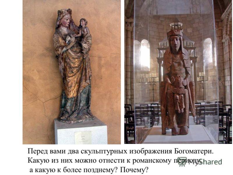 Перед вами два скульптурных изображения Богоматери. Какую из них можно отнести к романскому периоду, а какую к более позднему? Почему?