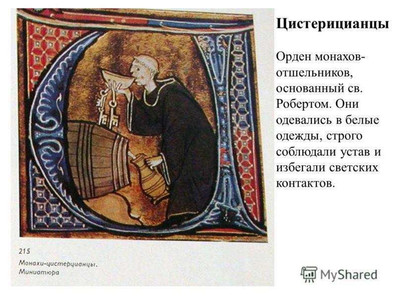 Цистерицианцы Орден монахов- отшельников, основанный св. Робертом. Они одевались в белые одежды, строго соблюдали устав и избегали светских контактов.