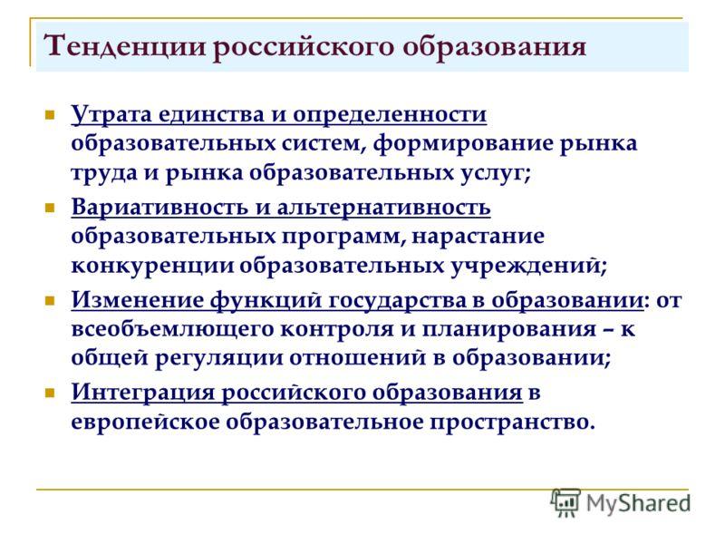 Тенденции российского образования Утрата единства и определенности образовательных систем, формирование рынка труда и рынка образовательных услуг; Вариативность и альтернативность образовательных программ, нарастание конкуренции образовательных учреж