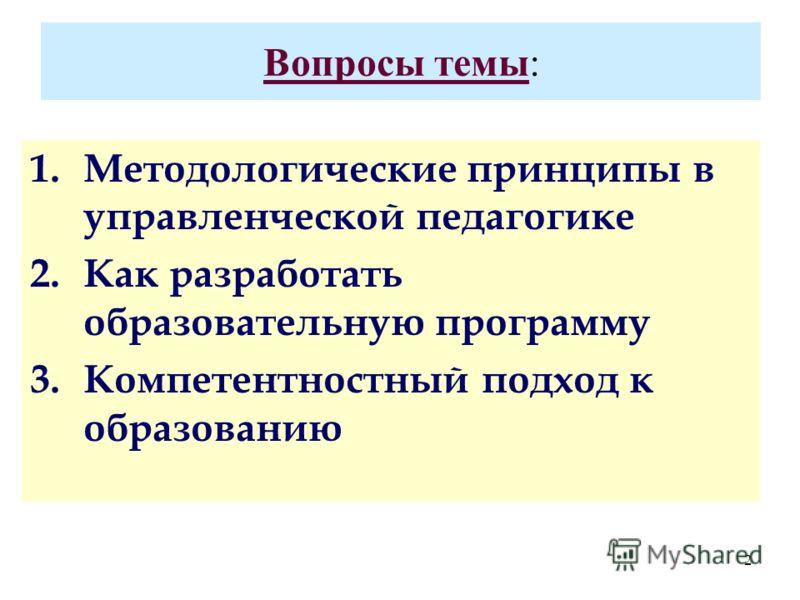 2 Вопросы темы: 1.Методологические принципы в управленческой педагогике 2.Как разработать образовательную программу 3.Компетентностный подход к образованию
