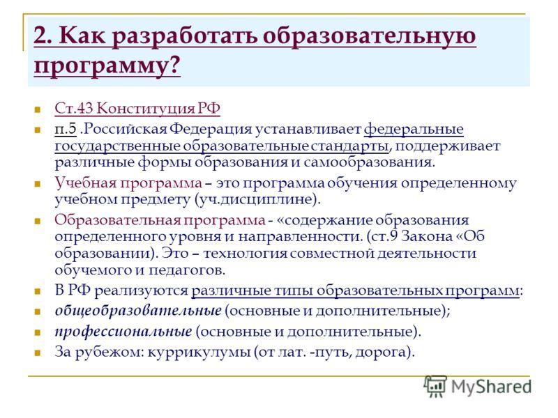 2. Как разработать образовательную программу? Ст.43 Конституция РФ п.5.Российская Федерация устанавливает федеральные государственные образовательные стандарты, поддерживает различные формы образования и самообразования. Учебная программа – это прогр