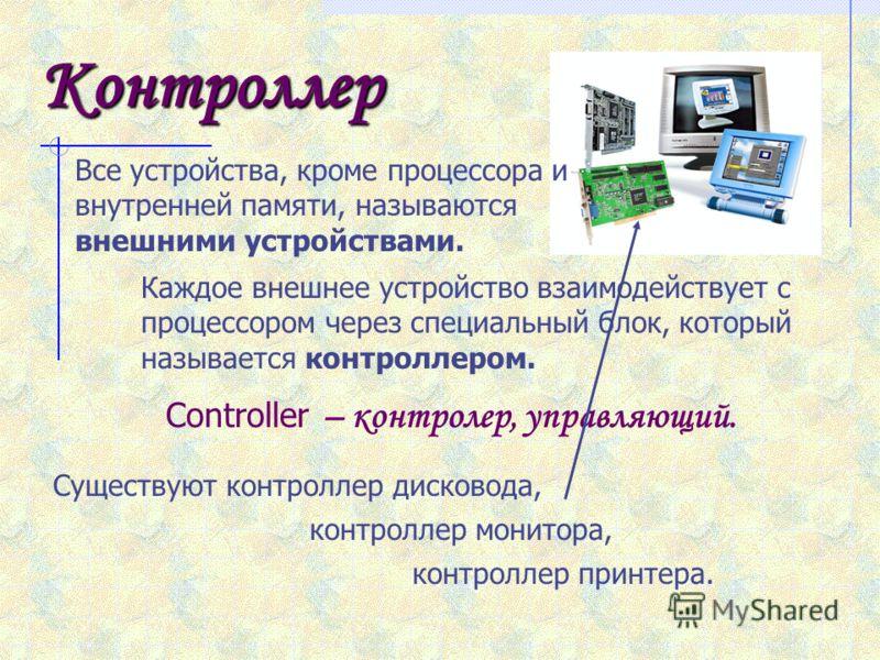 Контроллер Все устройства, кроме процессора и внутренней памяти, называются внешними устройствами. Каждое внешнее устройство взаимодействует с процессором через специальный блок, который называется контроллером. Controller – контролер, управляющий. С