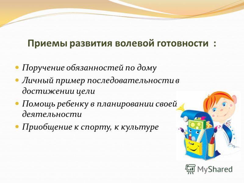 Приемы развития волевой готовности : Поручение обязанностей по дому Личный пример последовательности в достижении цели Помощь ребенку в планировании своей деятельности Приобщение к спорту, к культуре