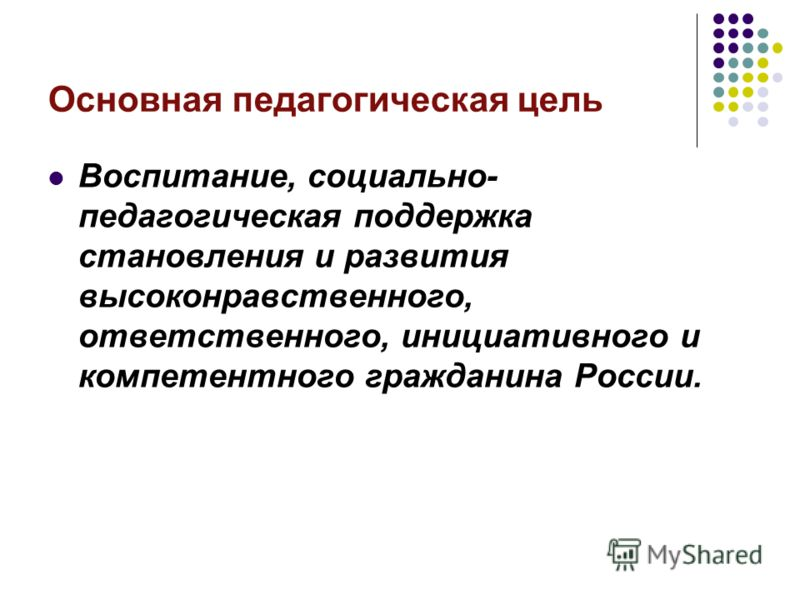 Основная педагогическая цель Воспитание, социально- педагогическая поддержка становления и развития высоконравственного, ответственного, инициативного и компетентного гражданина России.