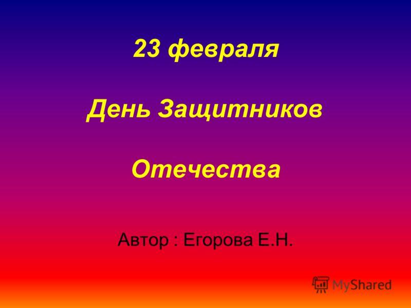 23 февраля День Защитников Отечества Автор : Егорова Е.Н.