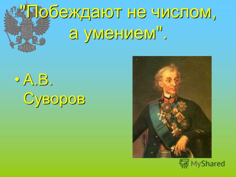 Побеждают не числом, а умением. А.В. СуворовА.В. Суворов