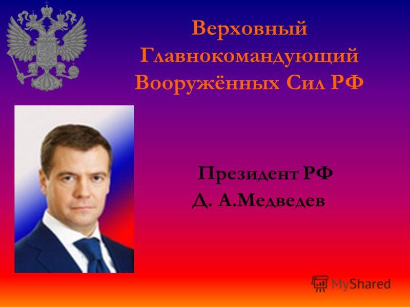 Президент РФ Д. А.Медведев Верховный Главнокомандующий Вооружённых Сил РФ