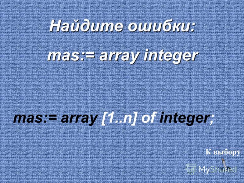 Найдите ошибки: mas:= array integer mas:= array [1..n] of integer; К выбору