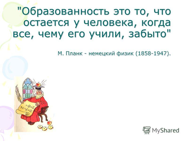 Образованность это то, что остается у человека, когда все, чему его учили, забыто М. Планк - немецкий физик (1858-1947).