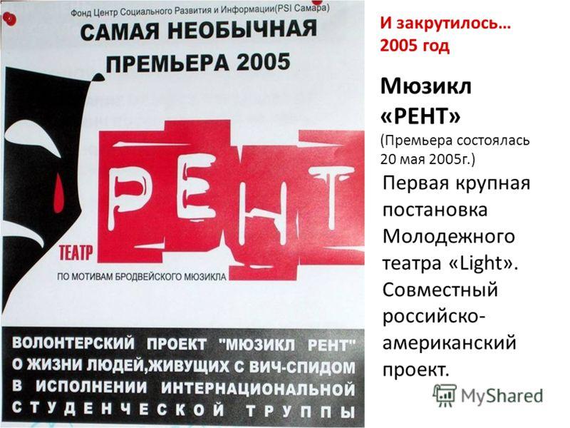 И закрутилось… 2005 год Мюзикл «РЕНТ» (Премьера состоялась 20 мая 2005г.) Первая крупная постановка Молодежного театра «Light». Совместный российско- американский проект.