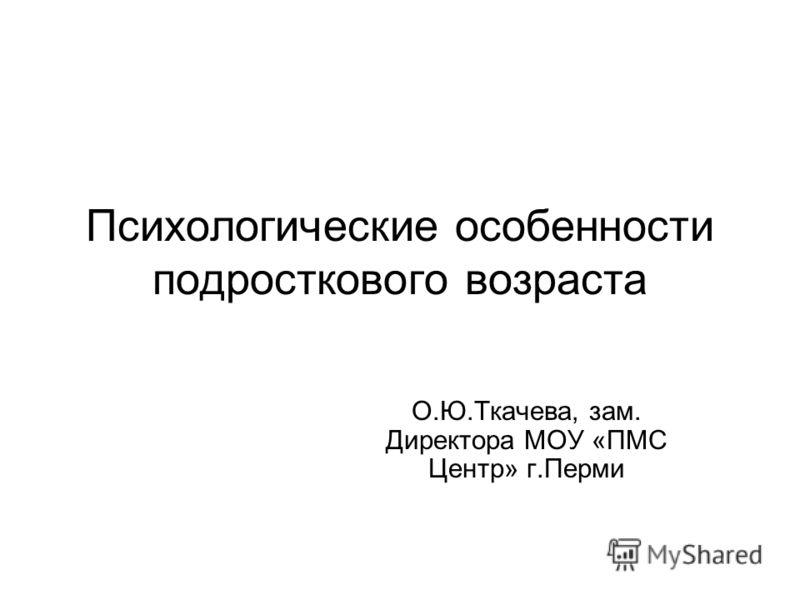 Психологические особенности подросткового возраста О.Ю.Ткачева, зам. Директора МОУ «ПМС Центр» г.Перми