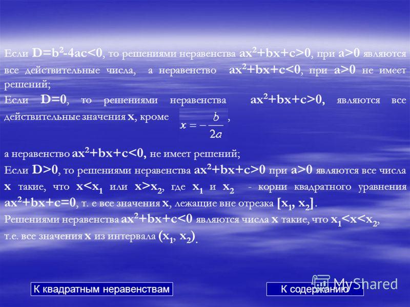 Если D=b 2 -4ac 0, при a>0 являются все действительные числа, а неравенство ax 2 +bx+c 0 не имеет решений; Если D=0, то решениями неравенства ax 2 +bx+c>0, являются все действительные значения x, кроме, а неравенство ax 2 +bx+c0, то решениями неравен