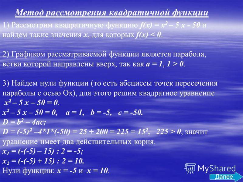 1) Рассмотрим квадратичную функцию f(x) = x 2 – 5 x - 50 и найдем такие значения x, для которых f(x) < 0. 2) Графиком рассматриваемой функции является парабола, ветви которой направлены вверх, так как a = 1, 1 > 0. 3) Найдем нули функции (то есть абс