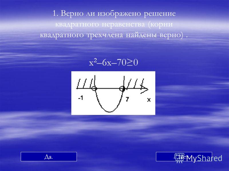 1. Верно ли изображено решение квадратного неравенства (корни квадратного трехчлена найдены верно). x 2 –6x–700 Да.Нет.