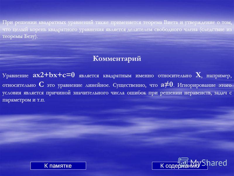 При решении квадратных уравнений также применяется теорема Виета и утверждение о том, что целый корень квадратного уравнения является делителем свободного члена (следствие из теоремы Безу). Комментарий Уравнение ах2+bx+c=0 является квадратным именно