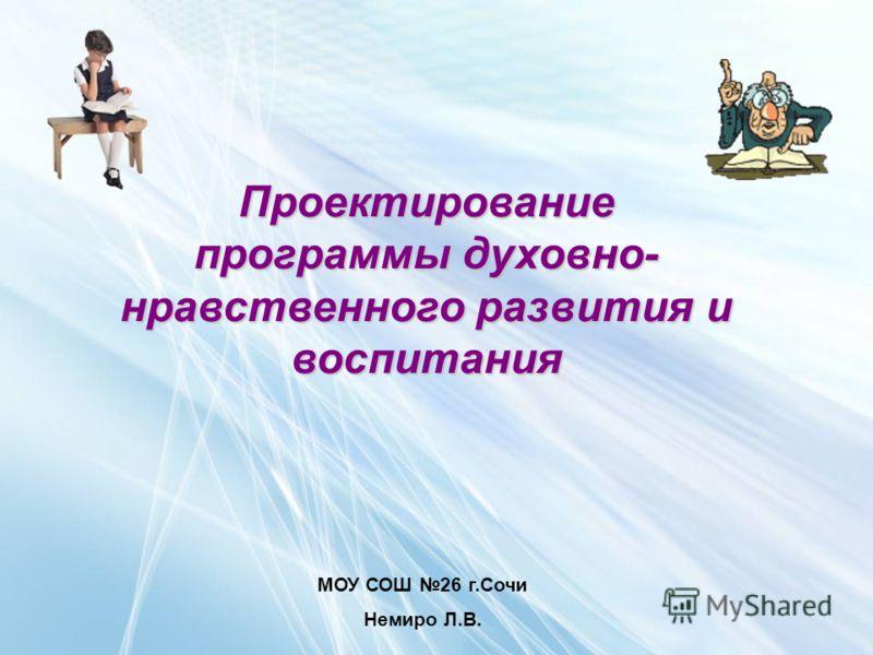 МОУ СОШ 26 г.Сочи Немиро Л.В. Проектирование программы духовно- нравственного развития и воспитания
