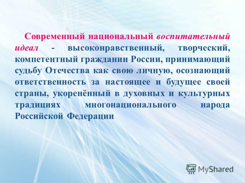 Современный национальный воспитательный идеал - высоконравственный, творческий, компетентный гражданин России, принимающий судьбу Отечества как свою личную, осознающий ответственность за настоящее и будущее своей страны, укоренённый в духовных и куль