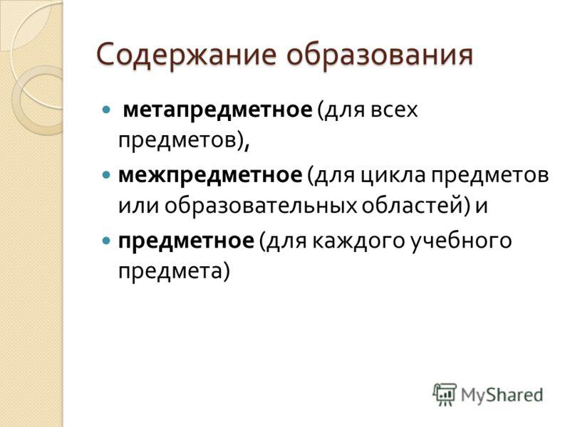 Содержание образования метапредметное ( для всех предметов ), межпредметное ( для цикла предметов или образовательных областей ) и предметное ( для каждого учебного предмета )