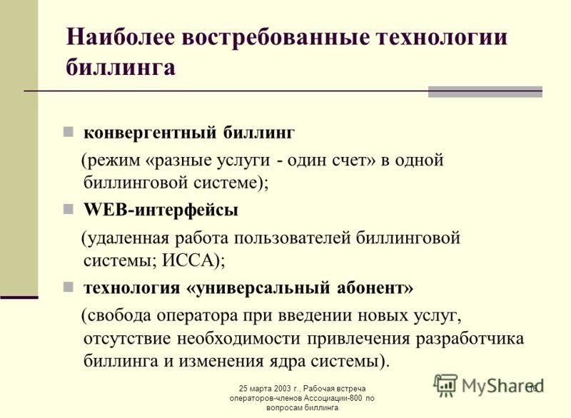 25 марта 2003 г., Рабочая встреча операторов-членов Ассоциации-800 по вопросам биллинга 16 Наиболее востребованные технологии биллинга конвергентный биллинг (режим «разные услуги - один счет» в одной биллинговой системе); WEB-интерфейсы (удаленная ра