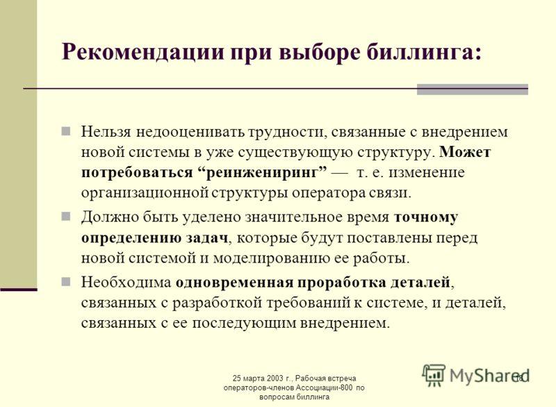 25 марта 2003 г., Рабочая встреча операторов-членов Ассоциации-800 по вопросам биллинга 18 Рекомендации при выборе биллинга: Нельзя недооценивать трудности, связанные с внедрением новой системы в уже существующую структуру. Может потребоваться реинже
