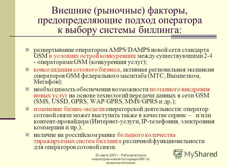 25 марта 2003 г., Рабочая встреча операторов-членов Ассоциации-800 по вопросам биллинга 2 Внешние (рыночные) факторы, предопределяющие подход оператора к выбору системы биллинга: развертывание оператором AMPS/DAMPS новой сети стандарта GSM в условиях