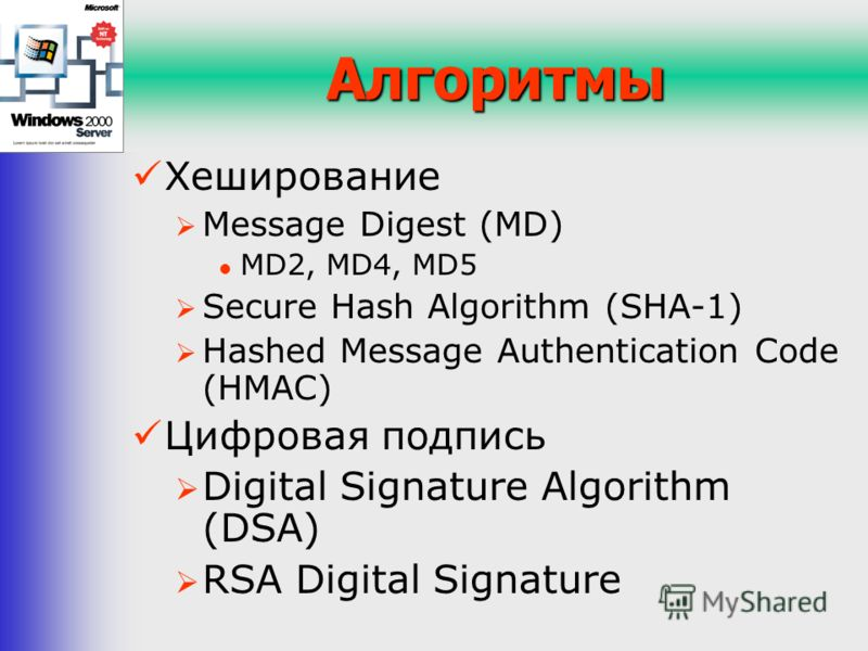 Алгоритмы Хеширование Message Digest (MD) MD2, MD4, MD5 Secure Hash Algorithm (SHA-1) Hashed Message Authentication Code (HMAC) Цифровая подпись Digital Signature Algorithm (DSA) RSA Digital Signature